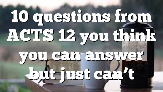 10 questions from ACTS 12 you think you can answer but just can't