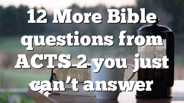 12 More Bible questions from ACTS 2 you just can't answer