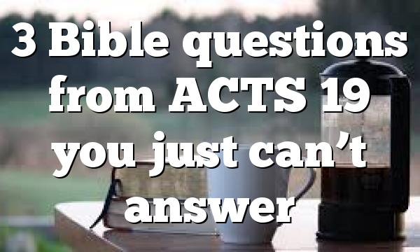 3 Bible questions from ACTS 19 you just can't answer