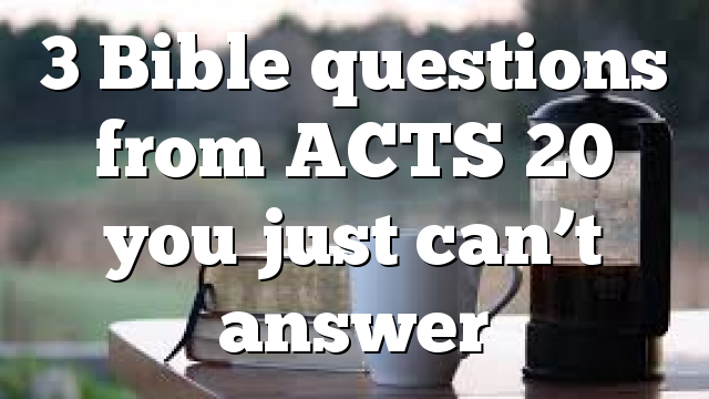 3 Bible questions from ACTS 20 you just can't answer