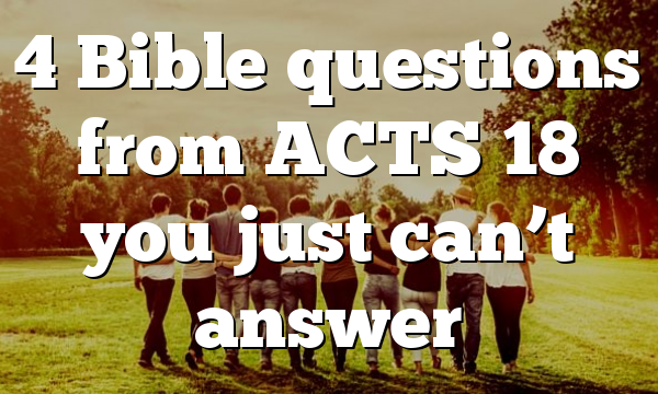 4 Bible questions from ACTS 18 you just can't answer