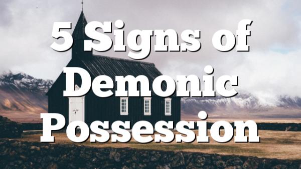 5 Signs of Demonic Possession