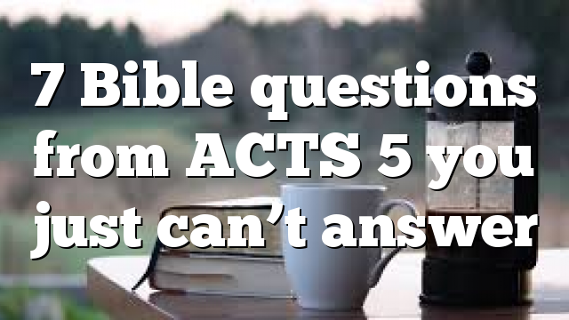 7 Bible questions from ACTS 5 you just can't answer