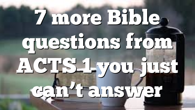 7 more Bible questions from ACTS 1 you just can't answer