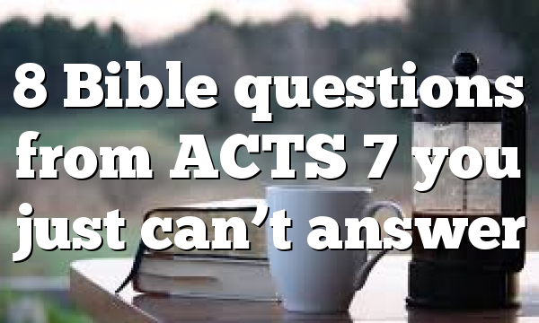 8 Bible questions from ACTS 7 you just can't answer