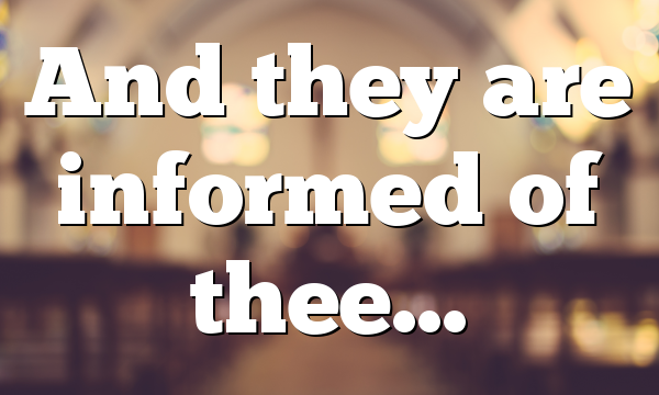 And they are informed of thee…