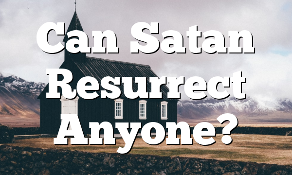 Can Satan Resurrect Anyone?