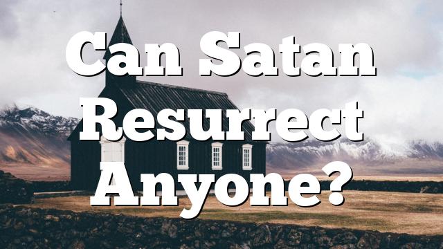 Can Satan Resurrect Anyone?