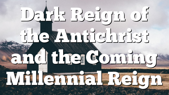 Dark Reign of the Antichrist and the Coming Millennial Reign
