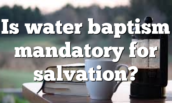 Is water baptism mandatory for salvation?