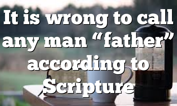 """It is wrong to call any man """"father"""" according to Scripture"""