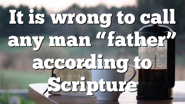 "It is wrong to call any man ""father"" according to Scripture"