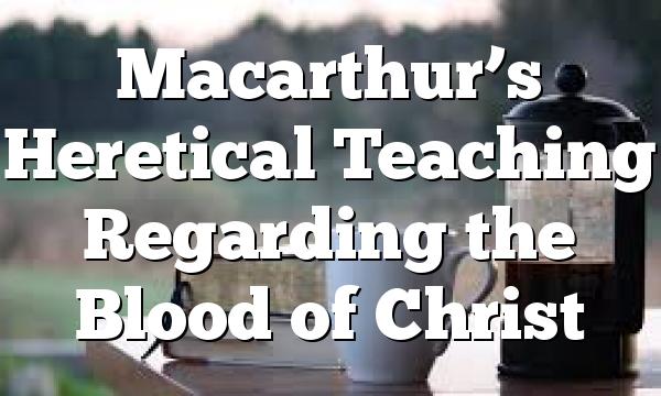 Macarthur's Heretical Teaching Regarding the Blood of Christ