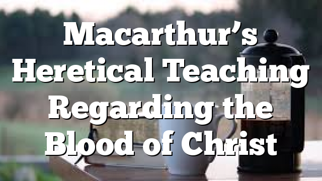 Macarthur's Heretical Teaching Regarding the Blood of Christ