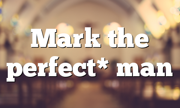 Mark the perfect* man