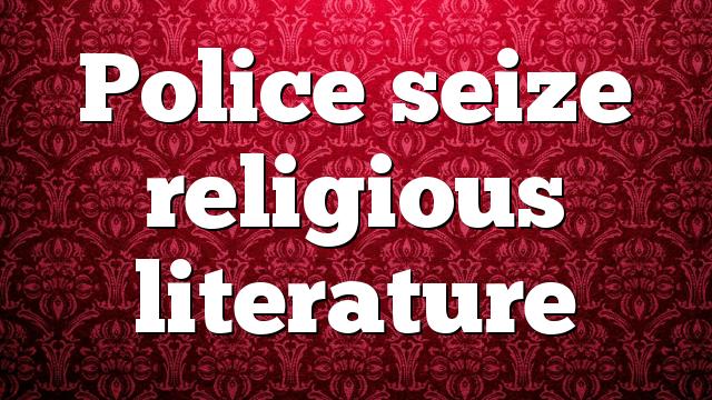 Police seize religious literature