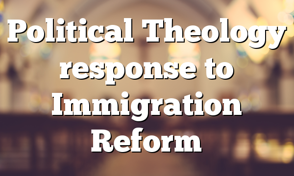 Political Theology response to Immigration Reform