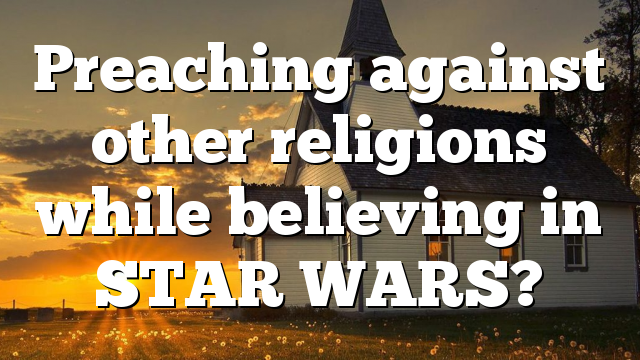 Preaching against other religions while believing in STAR WARS?