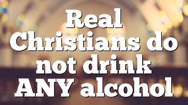 Real Christians do not drink ANY alcohol