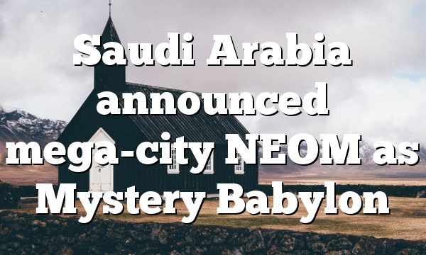 Saudi Arabia announced mega-city NEOM as Mystery Babylon