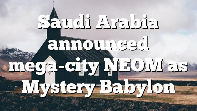 Saudi Arabia announced mega-city NEOM as Mystery Babylon
