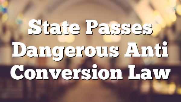 State Passes Dangerous Anti Conversion Law