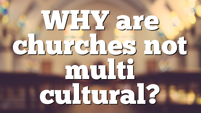 WHY are churches not multi cultural?