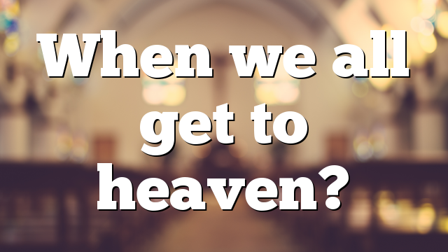 When we all get to heaven?