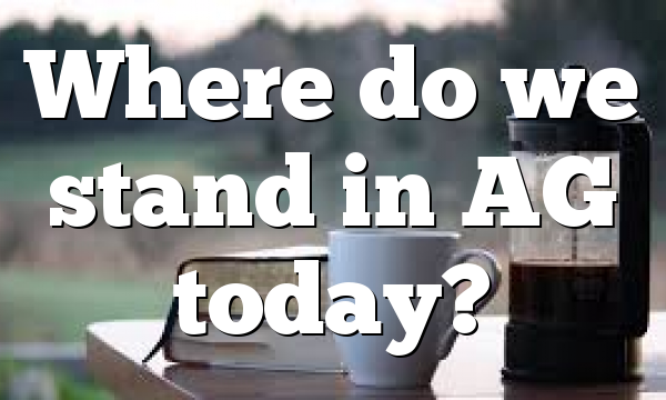 Where do we stand in AG today?