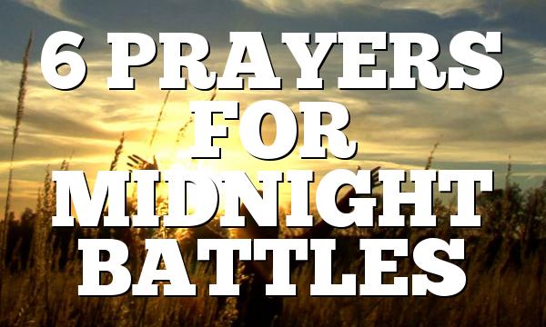 6 PRAYERS FOR MIDNIGHT BATTLES