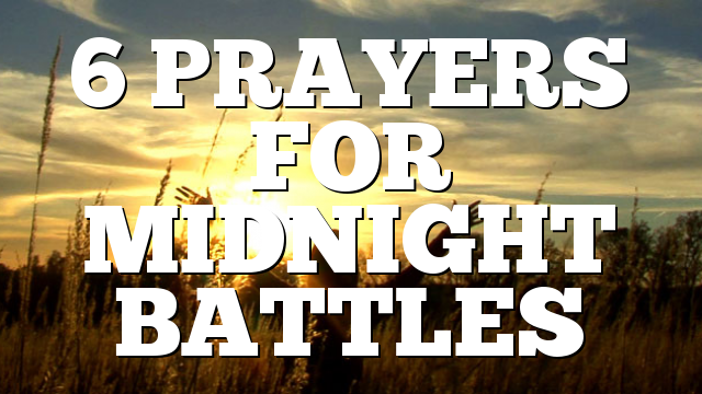 6 PRAYERS FOR MIDNIGHT BATTLES