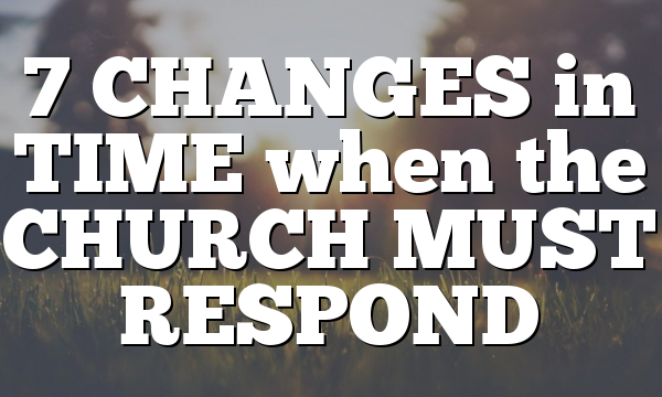 7 CHANGES in TIME when the CHURCH MUST RESPOND