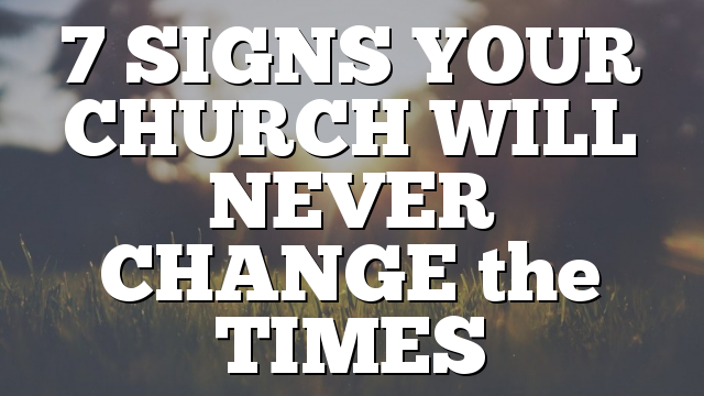 7 SIGNS YOUR CHURCH WILL NEVER CHANGE the TIMES