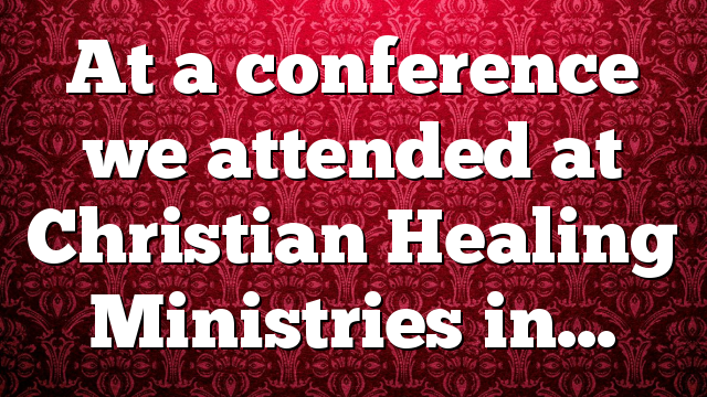 At a conference we attended at Christian Healing Ministries in…