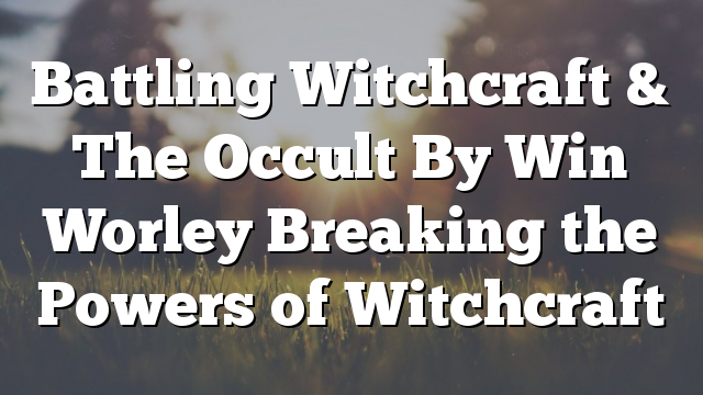 Battling Witchcraft & The Occult By Win Worley Breaking the Powers of Witchcraft