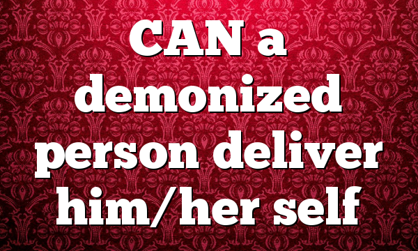 CAN a demonized person deliver him/her self
