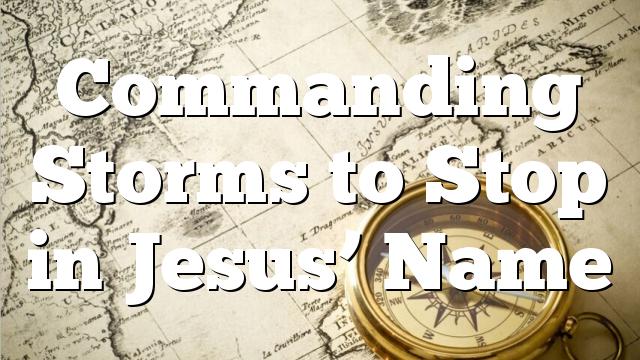 Commanding Storms to Stop in Jesus' Name