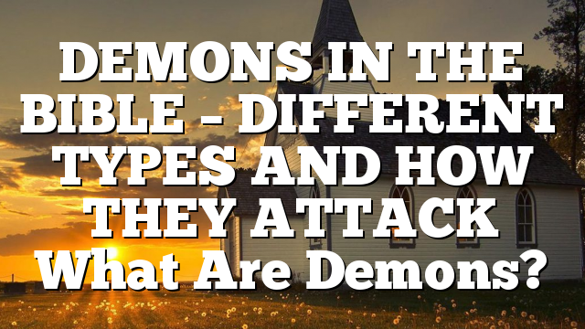 DEMONS IN THE BIBLE – DIFFERENT TYPES AND HOW THEY ATTACK What Are Demons?