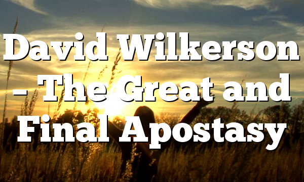 David Wilkerson – The Great and Final Apostasy