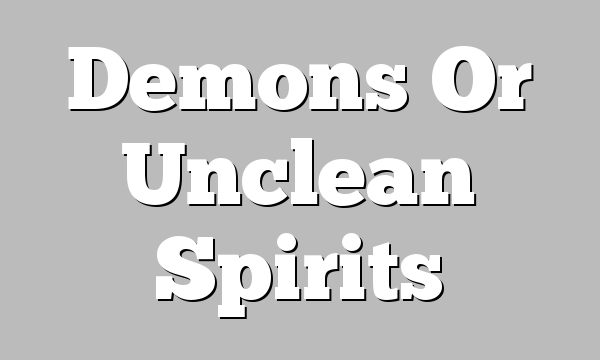 Demons Or Unclean Spirits