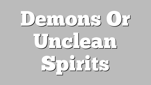 Demons Or Unclean Spirits