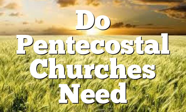 Do Pentecostal Churches Need