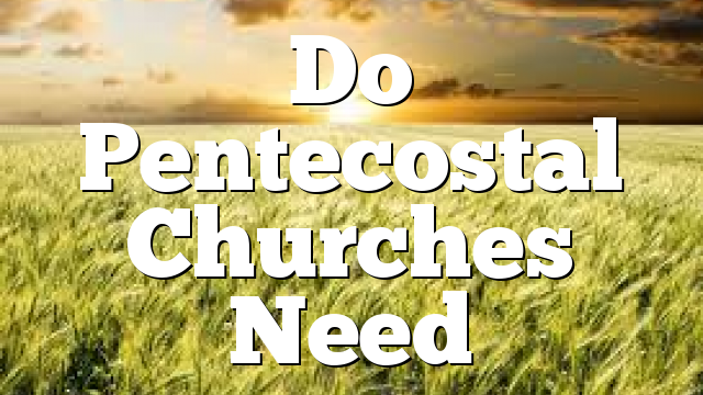 Do Pentecostal Churches Need