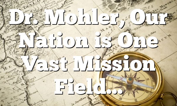 Dr. Mohler, Our Nation is One Vast Mission Field…