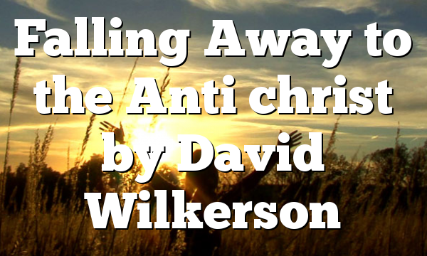 Falling Away to the Anti christ by David Wilkerson