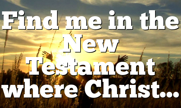 Find me in the New Testament where Christ…