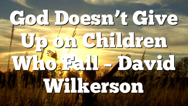 God Doesn't Give Up on Children Who Fall – David Wilkerson