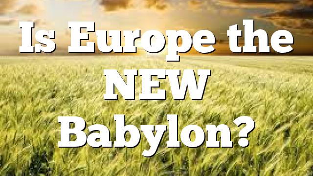Is Europe the NEW Babylon?