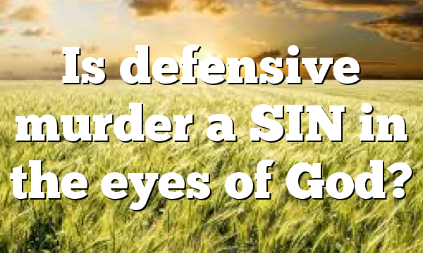 Is defensive murder a SIN in the eyes of God?