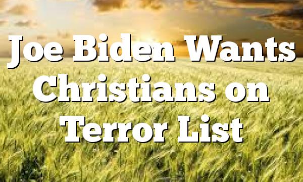 Joe Biden Wants Christians on Terror List